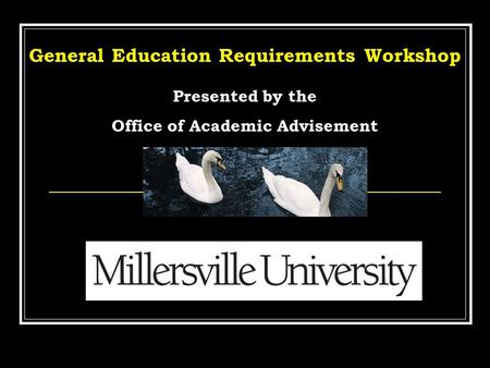 General Education Requirements Workshop Presented by the Office of Academic Advisement.