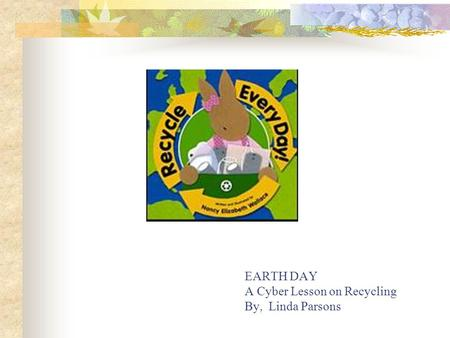 EARTH DAY A Cyber Lesson on Recycling By, Linda Parsons.