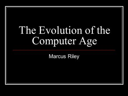 The Evolution of the Computer Age Marcus Riley. First Generation (1951-57) During the first generation, computers were built with vacuum tubes which are.