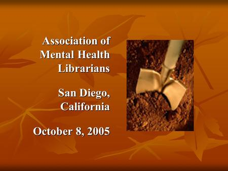 Association of Mental Health Librarians Association of Mental Health Librarians San Diego, California San Diego, California October 8, 2005 October 8,