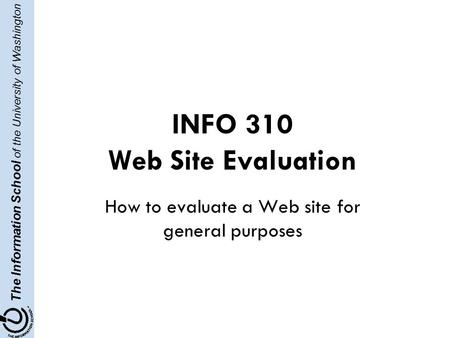 The Information School of the University of Washington INFO 310 Web Site Evaluation How to evaluate a Web site for general purposes.