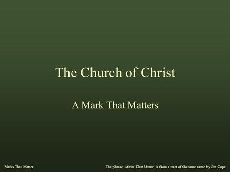 The Church of Christ A Mark That Matters The phrase, Marks That Matter, is from a tract of the same name by Jim Cope Marks That Matter.