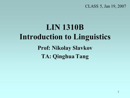 1 LIN 1310B Introduction to Linguistics Prof: Nikolay Slavkov TA: Qinghua Tang CLASS 5, Jan 19, 2007.