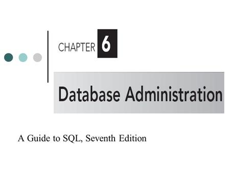 A Guide to SQL, Seventh Edition. Objectives Understand, create, and drop views Recognize the benefits of using views Grant and revoke user's database.