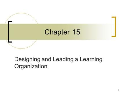 1 Chapter 15 Designing and Leading a Learning Organization.
