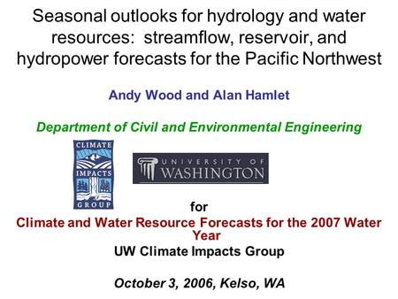Seasonal outlooks for hydrology and water resources: streamflow, reservoir, and hydropower forecasts for the Pacific Northwest Andy Wood and Alan Hamlet.