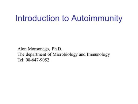 Introduction to Autoimmunity Alon Monsonego, Ph.D. The department of Microbiology and Immunology Tel: 08-647-9052.