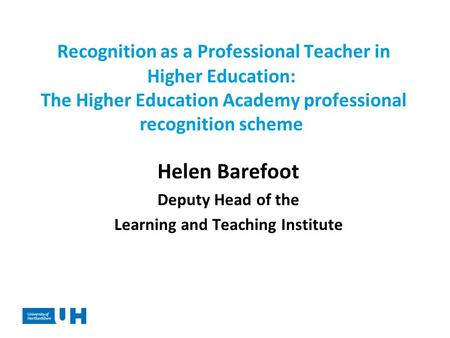 Recognition as a Professional Teacher in Higher Education: The Higher Education Academy professional recognition scheme Helen Barefoot Deputy Head of the.