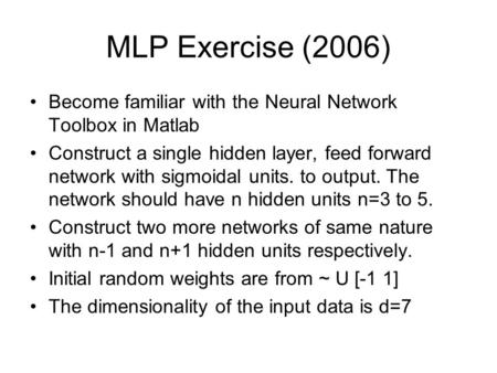 MLP Exercise (2006) Become familiar with the Neural Network Toolbox in Matlab Construct a single hidden layer, feed forward network with sigmoidal units.
