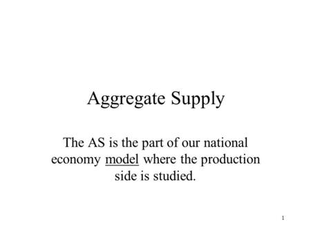 1 Aggregate Supply The AS is the part of our national economy model where the production side is studied.