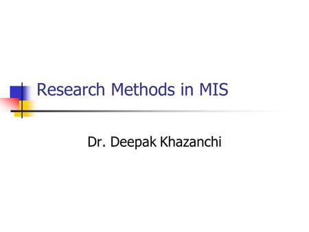 Research Methods in MIS Dr. Deepak Khazanchi. Objectives for the Course Identify Problem Areas Conduct Interview Do Library Research Develop Theoretical.