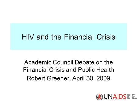 HIV and the Financial Crisis Academic Council Debate on the Financial Crisis and Public Health Robert Greener, April 30, 2009.