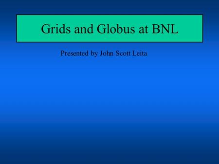 Grids and Globus at BNL Presented by John Scott Leita.