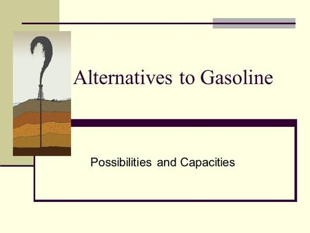 Alternatives to Gasoline Possibilities and Capacities.