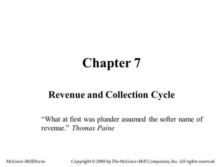 "Chapter 7 Revenue and Collection Cycle ""What at first was plunder assumed the softer name of revenue."" Thomas Paine McGraw-Hill/IrwinCopyright © 2008 by."