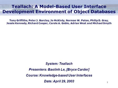 1 System: Teallach Presenters: Baolinh Le, [Bryce Carder] Course: Knowledge-based User Interfaces Date: April 29, 2003 Teallach: A Model-Based User Interface.