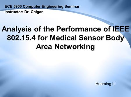 Analysis of the Performance of IEEE 802.15.4 for Medical Sensor Body Area Networking ECE 5900 Computer Engineering Seminar Instructor: Dr. Chigan Huaming.