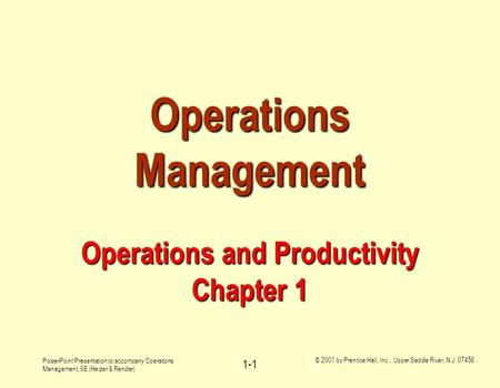 PowerPoint Presentation to accompany Operations Management, 6E (Heizer & Render) © 2001 by Prentice Hall, Inc., Upper Saddle River, N.J. 07458 1-1 Operations.