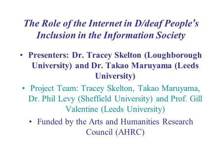 The Role of the Internet in D/deaf People ' s Inclusion in the Information Society Presenters: Dr. Tracey Skelton (Loughborough University) and Dr. Takao.