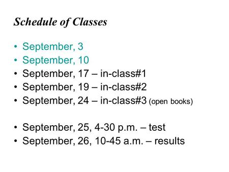 Schedule of Classes September, 3 September, 10 September, 17 – in-class#1 September, 19 – in-class#2 September, 24 – in-class#3 (open books) September,