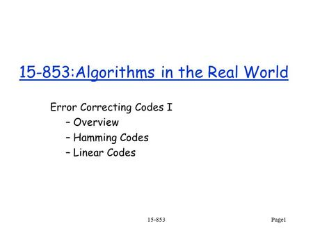 15-853Page1 15-853:Algorithms in the Real World Error Correcting Codes I – Overview – Hamming Codes – Linear Codes.