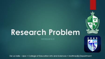 Research Problem MODULE 2.C De La Salle – Lipa College of Education Arts and Sciences Multimedia Department.