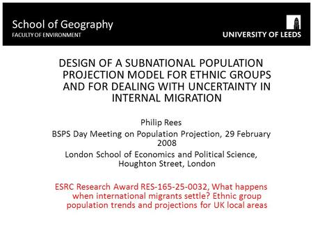 DESIGN OF A SUBNATIONAL POPULATION PROJECTION MODEL FOR ETHNIC GROUPS AND FOR DEALING WITH UNCERTAINTY IN INTERNAL MIGRATION Philip Rees BSPS Day Meeting.