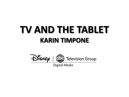 TV AND THE TABLET KARIN TIMPONE. Disney - ABC Digital Media… anywhere, anytime Connects consumers to our content anywhere, anytime fan experience Extends.