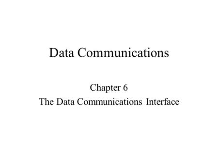 Data Communications Chapter 6 The Data Communications Interface.