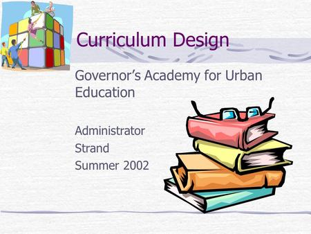 Curriculum Design Governor's Academy for Urban Education Administrator Strand Summer 2002.