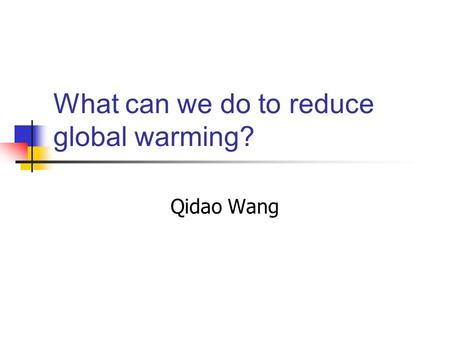 What can we do to reduce global warming? Qidao Wang.