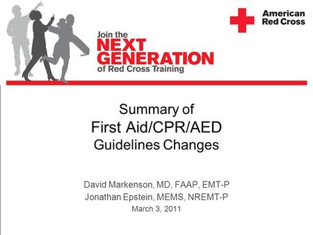 Summary of First Aid/CPR/AED Guidelines Changes David Markenson, MD, FAAP, EMT-P Jonathan Epstein, MEMS, NREMT-P March 3, 2011.