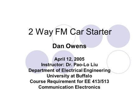 2 Way FM Car Starter Dan Owens April 12, 2005 Instructor: Dr. Pao-Lo Liu Department of Electrical Engineering University at Buffalo Course Requirement.