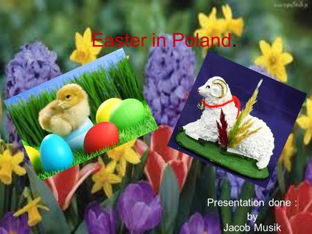Easter in Poland. Presentation done : by Jacob Musik.