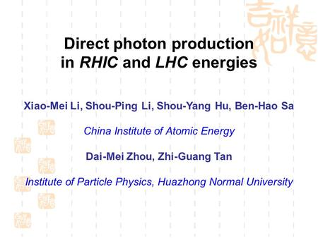 Direct photon production in RHIC and LHC energies Xiao-Mei Li, Shou-Ping Li, Shou-Yang Hu, Ben-Hao Sa China Institute of Atomic Energy Dai-Mei Zhou, Zhi-Guang.