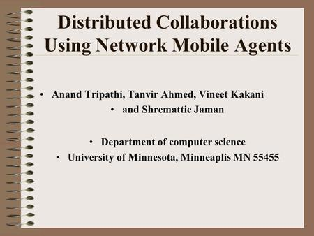 Distributed Collaborations Using Network Mobile Agents Anand Tripathi, Tanvir Ahmed, Vineet Kakani and Shremattie Jaman Department of computer science.