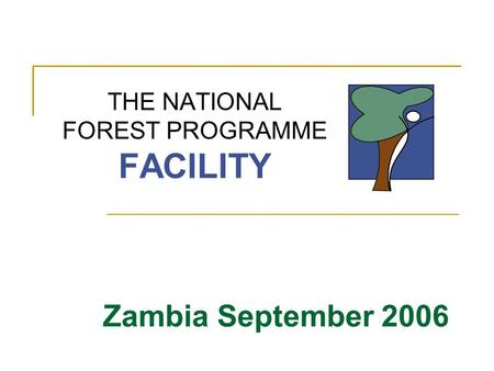 THE NATIONAL FOREST PROGRAMME FACILITY Zambia September 2006.
