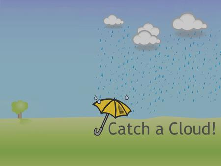 Catch a Cloud!. Why is it important? Water Earth is 75% water People need to drink water to stay healthy Used to clean things – dishes and our bodies.