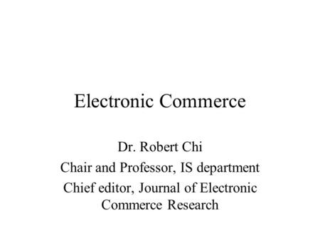 Electronic Commerce Dr. Robert Chi Chair and Professor, IS department Chief editor, Journal of Electronic Commerce Research.