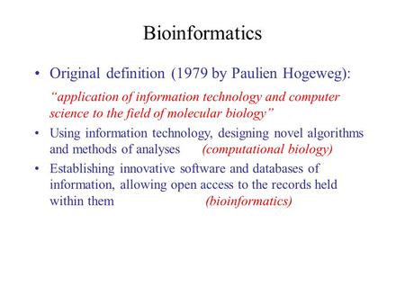 "Bioinformatics Original definition (1979 by Paulien Hogeweg): ""application of information technology and computer science to the field of molecular biology"""
