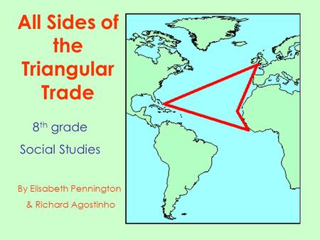 By Elisabeth Pennington & Richard Agostinho All Sides of the Triangular Trade 8 th grade Social Studies.