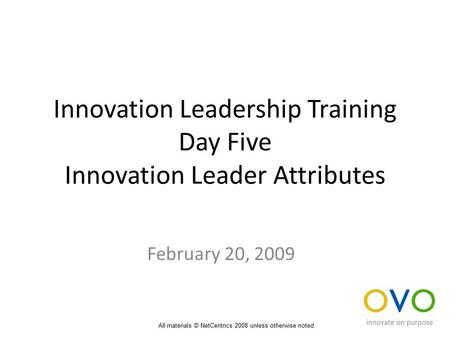 Innovation Leadership Training Day Five Innovation Leader Attributes February 20, 2009 All materials © NetCentrics 2008 unless otherwise noted.