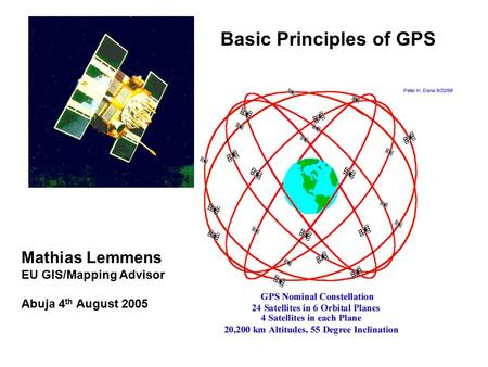 Basic Principles of GPS Mathias Lemmens EU GIS/Mapping Advisor Abuja 4 th August 2005.