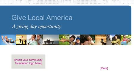 [ Date ] [insert your community foundation logo here] Give Local America A giving day opportunity.
