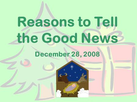Reasons to Tell the Good News December 28, 2008. Reasons to Tell the Good News What did you get for Christmas? Who did you tell?
