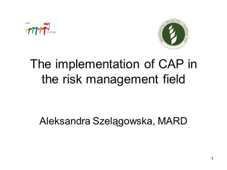 1 The implementation of CAP in the risk management field Aleksandra Szelągowska, MARD.