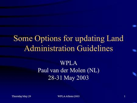 Thursday May 29WPLA Athens 20031 Some Options for updating Land Administration Guidelines WPLA Paul van der Molen (NL) 28-31 May 2003.