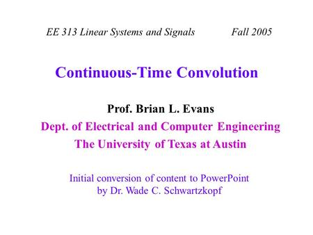 Continuous-Time Convolution EE 313 Linear Systems and Signals Fall 2005 Initial conversion of content to PowerPoint by Dr. Wade C. Schwartzkopf Prof. Brian.