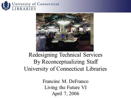 Redesigning Technical Services By Reconceptualizing Staff University of Connecticut Libraries Francine M. DeFranco Living the Future VI April 7, 2006.