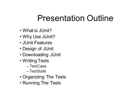Presentation Outline What is JUnit? Why Use JUnit? JUnit Features Design of JUnit Downloading JUnit Writing Tests – TestCase – TestSuite Organizing The.